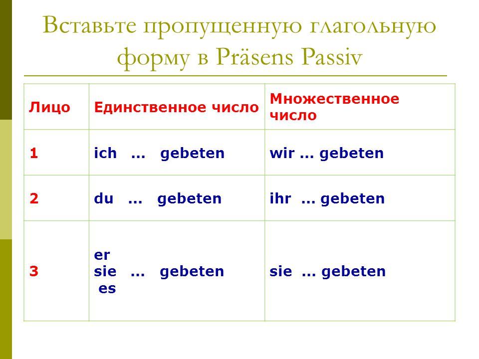 Вставьте пропущенную глагольную форму в Präsens Passiv ЛицоЕдинственное число Множественное число 1ich... gebetenwir... gebeten 2du... gebetenihr... g