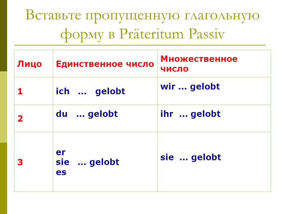 Вставьте пропущенную глагольную форму в Präteritum Passiv ЛицоЕдинственное число Множественное число 1ich... gelobt wir... gelobt 2 du... gelobtihr...