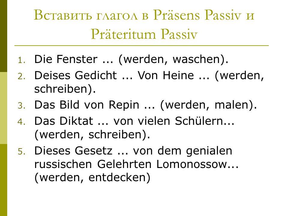 Вставить глагол в Präsens Passiv и Präteritum Passiv 1. Die Fenster... (werden, waschen). 2. Deises Gedicht... Von Heine... (werden, schreiben). 3. Da