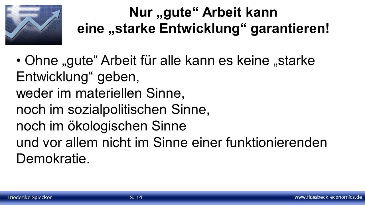 """www.flassbeck-economics.de Friederike Spiecker S. 14 Nur """"gute"""" Arbeit kann eine """"starke Entwicklung"""" garantieren! Ohne """"gute"""" Arbeit für alle kann es"""