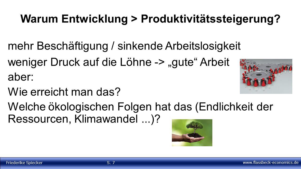 www.flassbeck-economics.de Friederike Spiecker S. 7 Warum Entwicklung > Produktivitätssteigerung? mehr Beschäftigung / sinkende Arbeitslosigkeit wenig