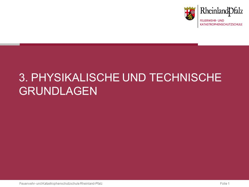 Folie 1 Feuerwehr- und Katastrophenschutzschule Rheinland-Pfalz 3. PHYSIKALISCHE UND TECHNISCHE GRUNDLAGEN