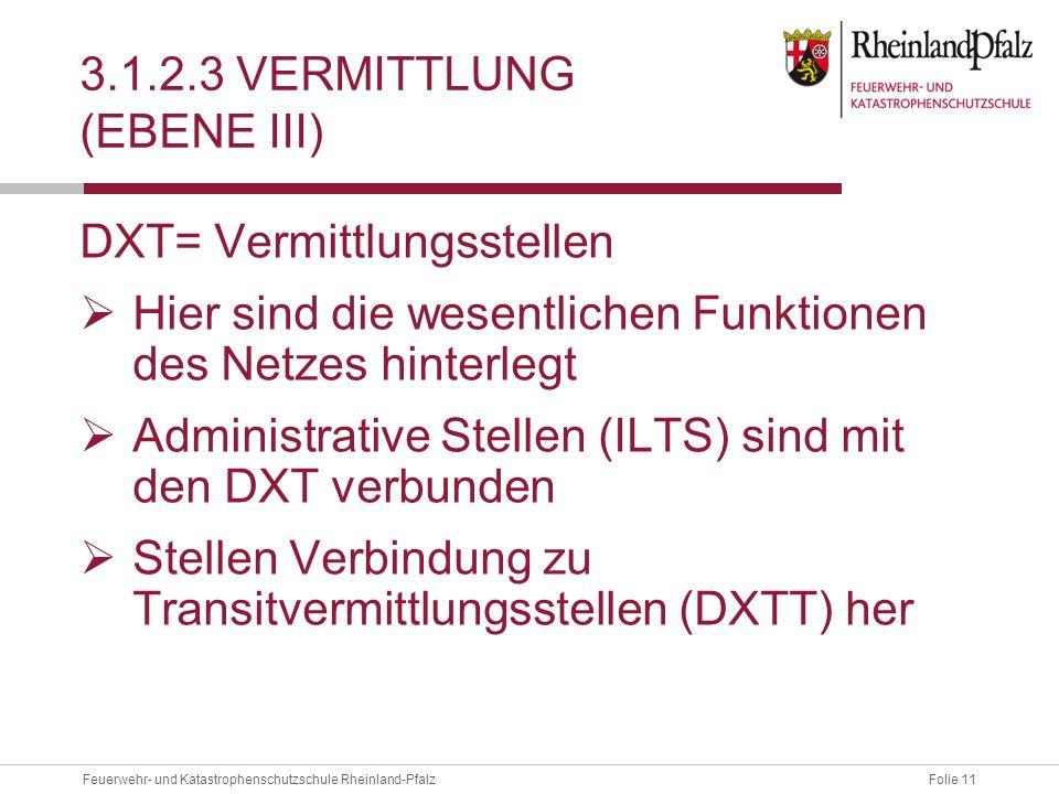 Folie 11Feuerwehr- und Katastrophenschutzschule Rheinland-Pfalz 3.1.2.3 VERMITTLUNG (EBENE III) DXT= Vermittlungsstellen  Hier sind die wesentlichen