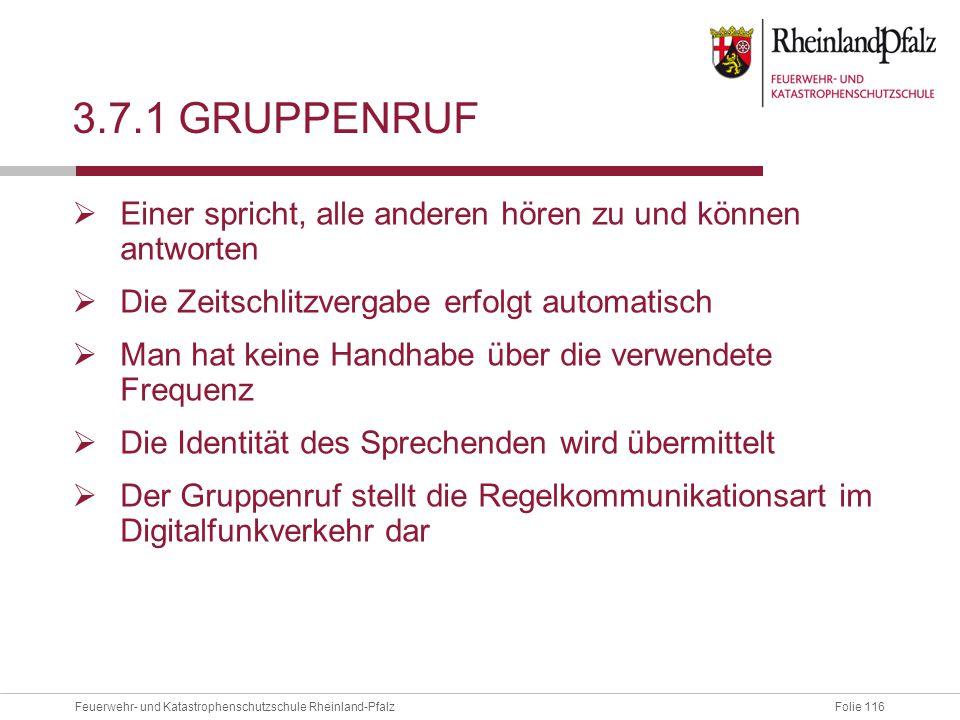 Folie 116Feuerwehr- und Katastrophenschutzschule Rheinland-Pfalz 3.7.1 GRUPPENRUF  Einer spricht, alle anderen hören zu und können antworten  Die Ze