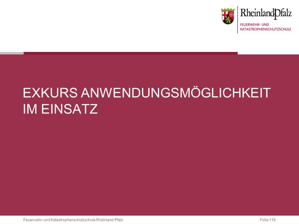 Folie 118 Feuerwehr- und Katastrophenschutzschule Rheinland-Pfalz EXKURS ANWENDUNGSMÖGLICHKEIT IM EINSATZ