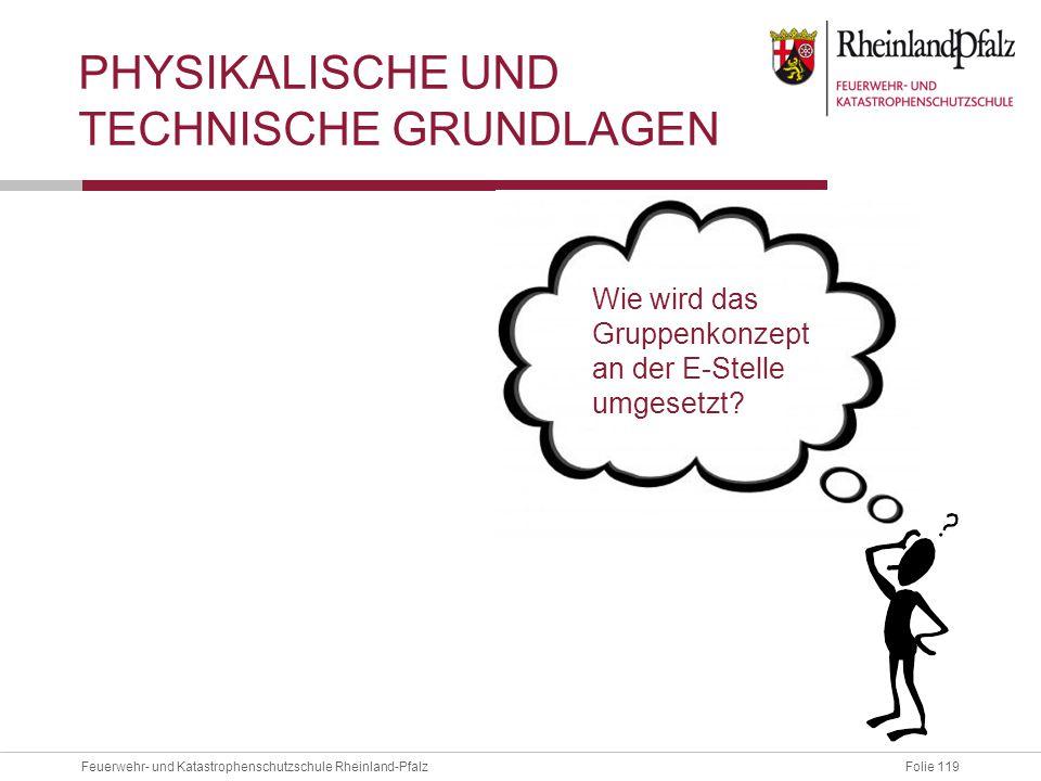 Folie 119Feuerwehr- und Katastrophenschutzschule Rheinland-Pfalz PHYSIKALISCHE UND TECHNISCHE GRUNDLAGEN Wie wird das Gruppenkonzept an der E-Stelle u