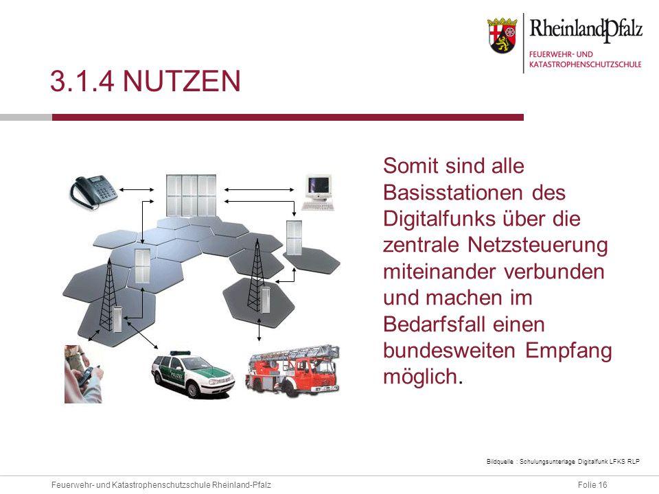 Folie 16Feuerwehr- und Katastrophenschutzschule Rheinland-Pfalz 3.1.4 NUTZEN Somit sind alle Basisstationen des Digitalfunks über die zentrale Netzste