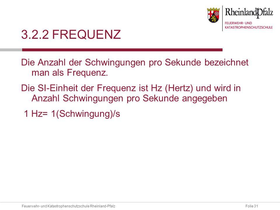 Folie 31Feuerwehr- und Katastrophenschutzschule Rheinland-Pfalz 3.2.2 FREQUENZ Die Anzahl der Schwingungen pro Sekunde bezeichnet man als Frequenz. Di