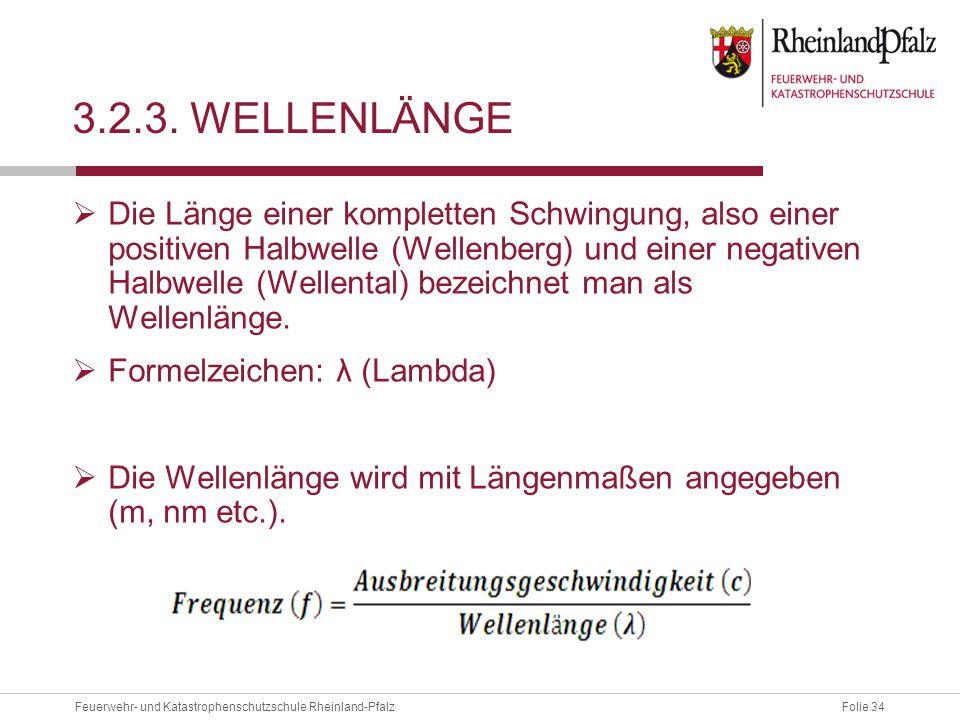 Folie 34Feuerwehr- und Katastrophenschutzschule Rheinland-Pfalz 3.2.3. WELLENLÄNGE  Die Länge einer kompletten Schwingung, also einer positiven Halbw