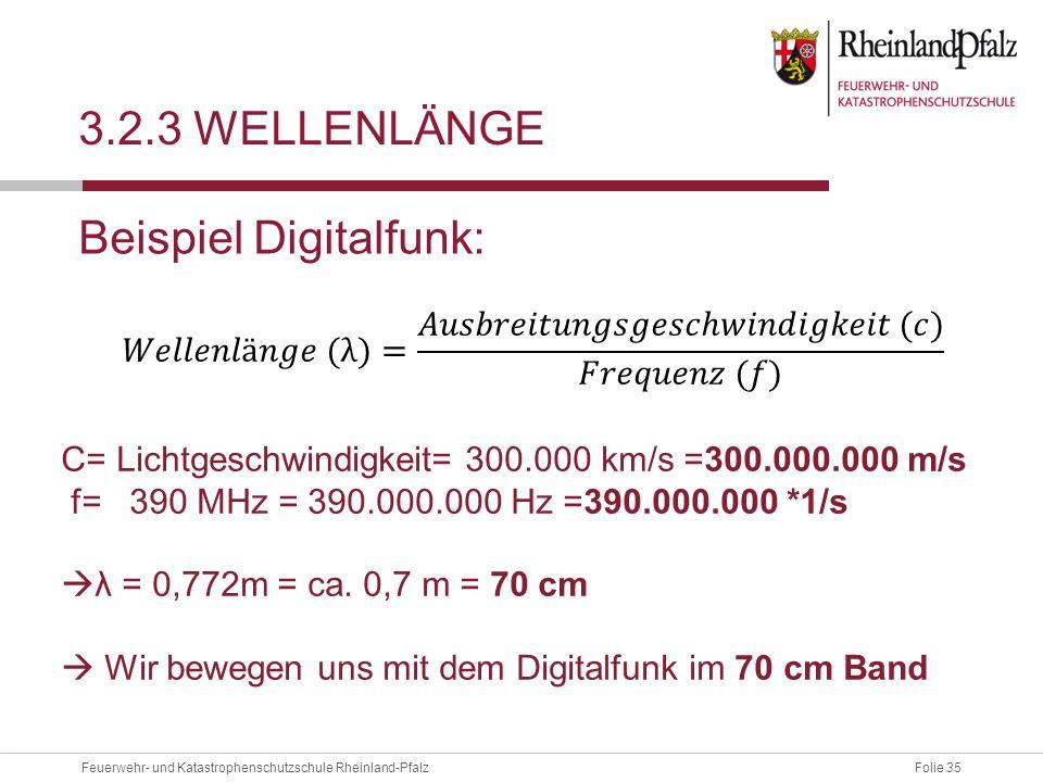 Folie 35Feuerwehr- und Katastrophenschutzschule Rheinland-Pfalz 3.2.3 WELLENLÄNGE Beispiel Digitalfunk: C= Lichtgeschwindigkeit= 300.000 km/s =300.000