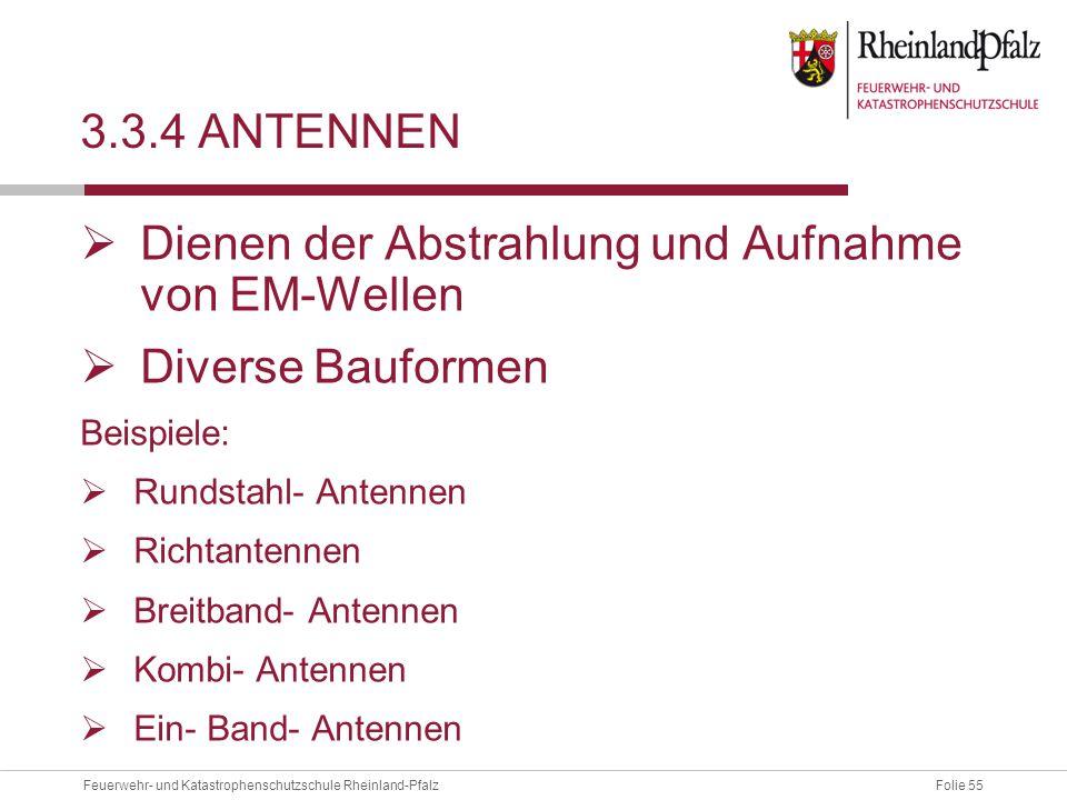Folie 55Feuerwehr- und Katastrophenschutzschule Rheinland-Pfalz 3.3.4 ANTENNEN  Dienen der Abstrahlung und Aufnahme von EM-Wellen  Diverse Bauformen