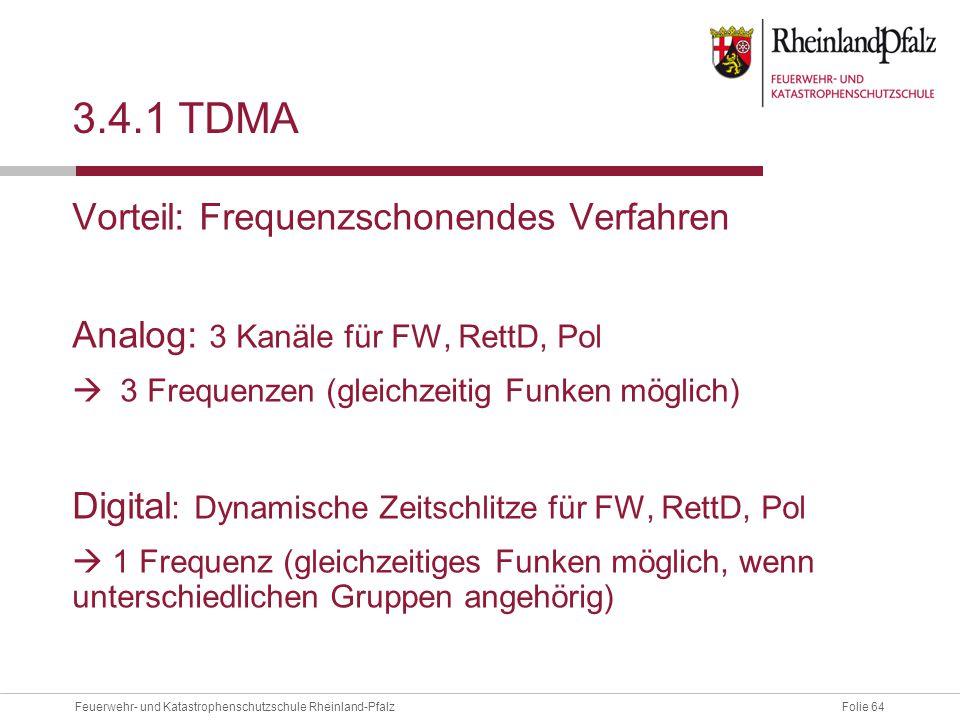 Folie 64Feuerwehr- und Katastrophenschutzschule Rheinland-Pfalz 3.4.1 TDMA Vorteil: Frequenzschonendes Verfahren Analog: 3 Kanäle für FW, RettD, Pol 