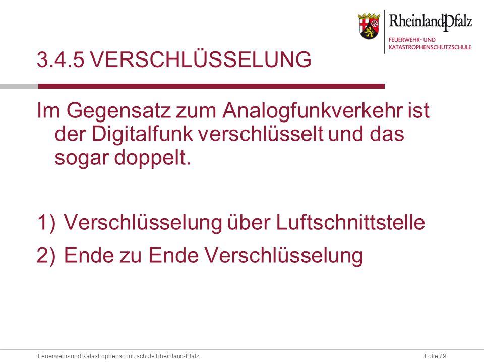 Folie 79Feuerwehr- und Katastrophenschutzschule Rheinland-Pfalz 3.4.5 VERSCHLÜSSELUNG Im Gegensatz zum Analogfunkverkehr ist der Digitalfunk verschlüs