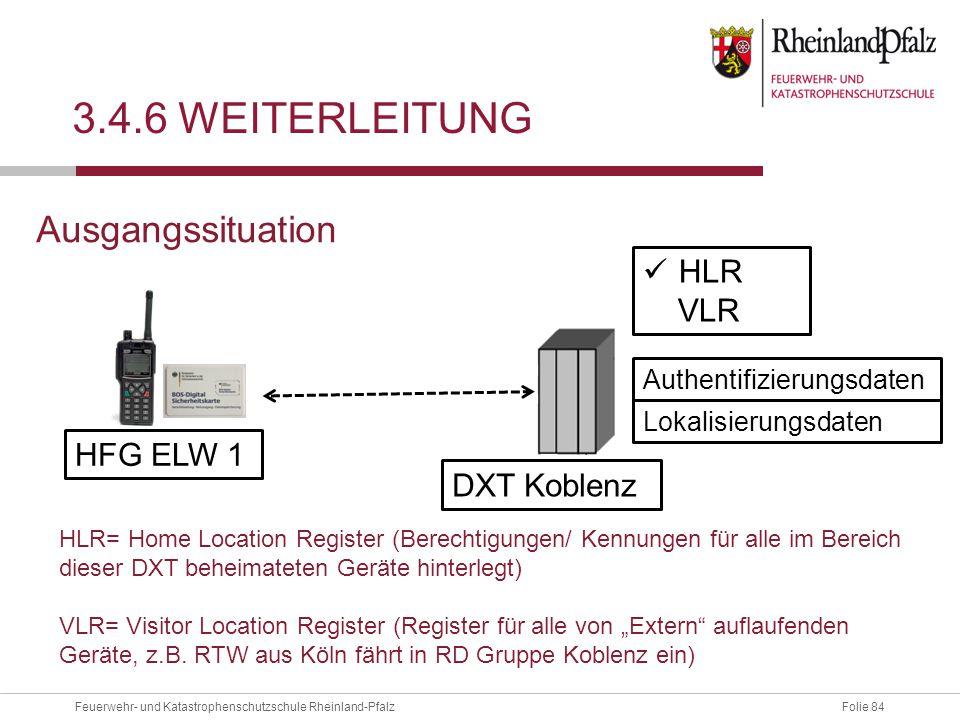 Folie 84Feuerwehr- und Katastrophenschutzschule Rheinland-Pfalz 3.4.6 WEITERLEITUNG HFG ELW 1 DXT Koblenz HLR VLR Ausgangssituation Authentifizierungs