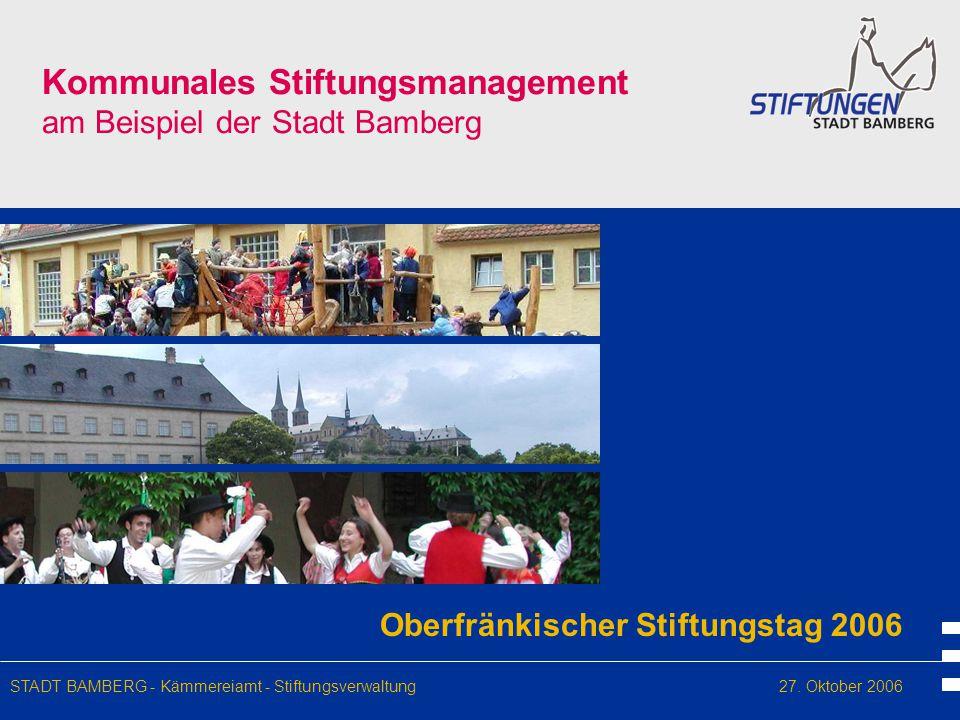 Kommunales Stiftungsmanagement am Beispiel der Stadt Bamberg Oberfränkischer Stiftungstag 2006 STADT BAMBERG - Kämmereiamt - Stiftungsverwaltung27. Ok