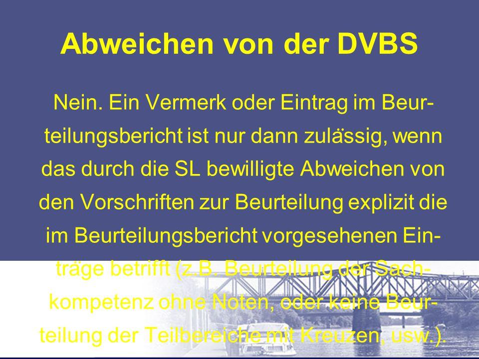 Abweichen von der DVBS Nein. Ein Vermerk oder Eintrag im Beur- teilungsbericht ist nur dann zula ̈ ssig, wenn das durch die SL bewilligte Abweichen vo