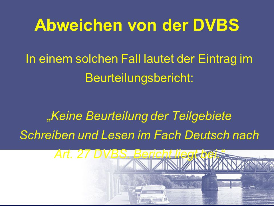"""Abweichen von der DVBS In einem solchen Fall lautet der Eintrag im Beurteilungsbericht: """"Keine Beurteilung der Teilgebiete Schreiben und Lesen im Fach"""