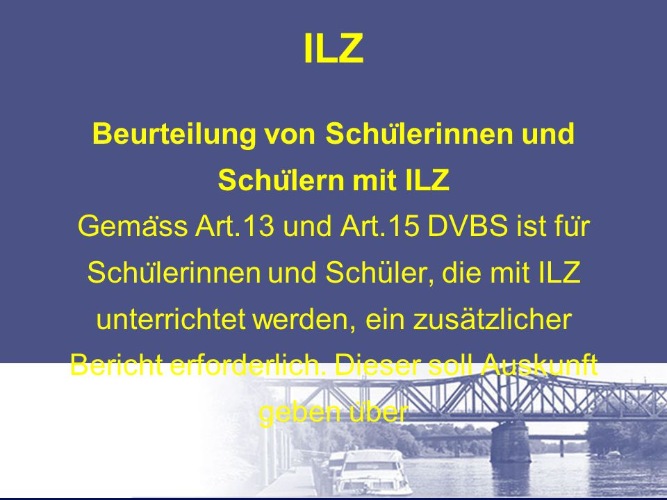 ILZ Beurteilung von Schu ̈ lerinnen und Schu ̈ lern mit ILZ Gema ̈ ss Art.13 und Art.15 DVBS ist fu ̈ r Schu ̈ lerinnen und Schüler, die mit ILZ unter