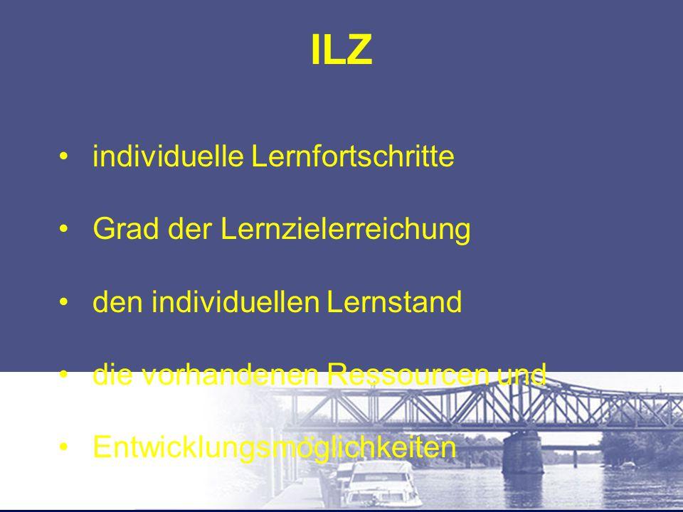 ILZ individuelle Lernfortschritte Grad der Lernzielerreichung den individuellen Lernstand die vorhandenen Ressourcen und Entwicklungsmo ̈ glichkeiten