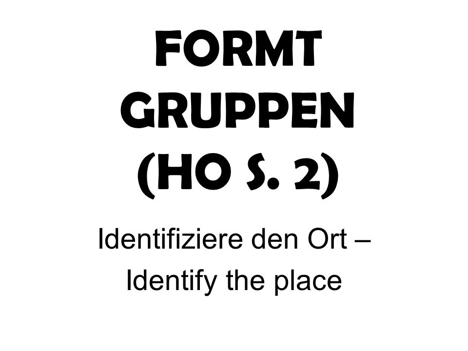 FORMT GRUPPEN (HO S. 2) Identifiziere den Ort – Identify the place