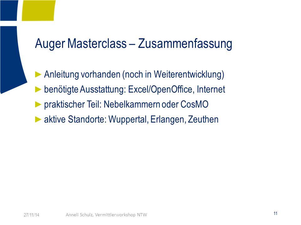 Auger Masterclass – Zusammenfassung ► Anleitung vorhanden (noch in Weiterentwicklung) ► benötigte Ausstattung: Excel/OpenOffice, Internet ► praktischer Teil: Nebelkammern oder CosMO ► aktive Standorte: Wuppertal, Erlangen, Zeuthen 27/11/14Anneli Schulz, Vermittlerworkshop NTW 11