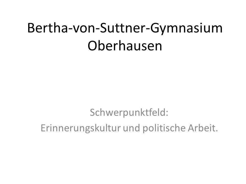 Bertha-von-Suttner-Gymnasium Oberhausen Schwerpunktfeld: Erinnerungskultur und politische Arbeit.