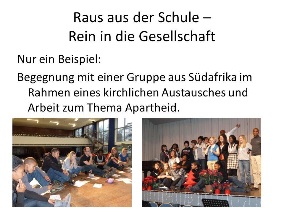 Raus aus der Schule – Rein in die Gesellschaft Nur ein Beispiel: Begegnung mit einer Gruppe aus Südafrika im Rahmen eines kirchlichen Austausches und Arbeit zum Thema Apartheid.