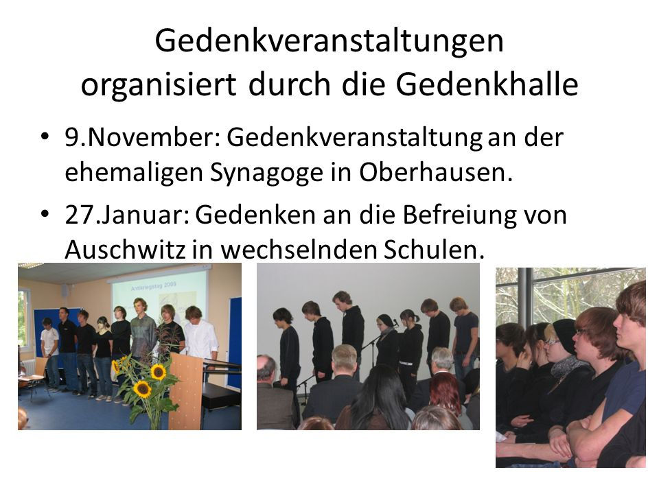 Gedenkveranstaltungen organisiert durch die Gedenkhalle 9.November: Gedenkveranstaltung an der ehemaligen Synagoge in Oberhausen. 27.Januar: Gedenken