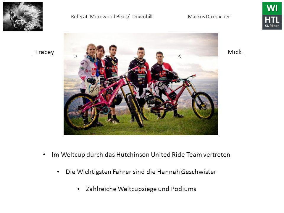Referat: Morewood Bikes/ Downhill Markus Daxbacher Im Weltcup durch das Hutchinson United Ride Team vertreten Die Wichtigsten Fahrer sind die Hannah Geschwister Zahlreiche Weltcupsiege und Podiums TraceyMick