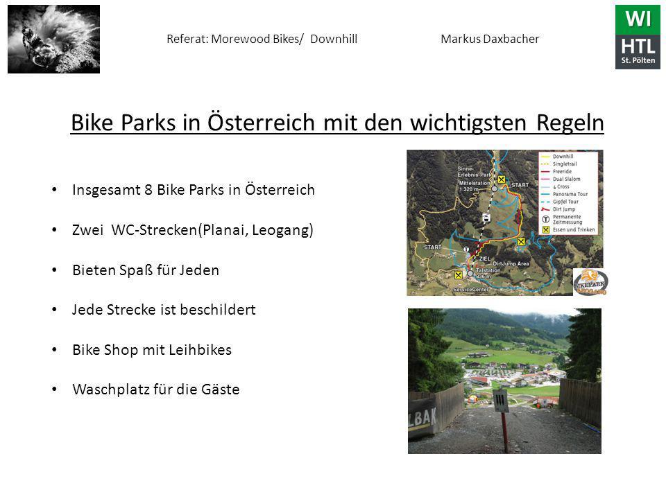 Referat: Morewood Bikes/ Downhill Markus Daxbacher Bike Parks in Österreich mit den wichtigsten Regeln Insgesamt 8 Bike Parks in Österreich Zwei WC-Strecken(Planai, Leogang) Bieten Spaß für Jeden Jede Strecke ist beschildert Bike Shop mit Leihbikes Waschplatz für die Gäste