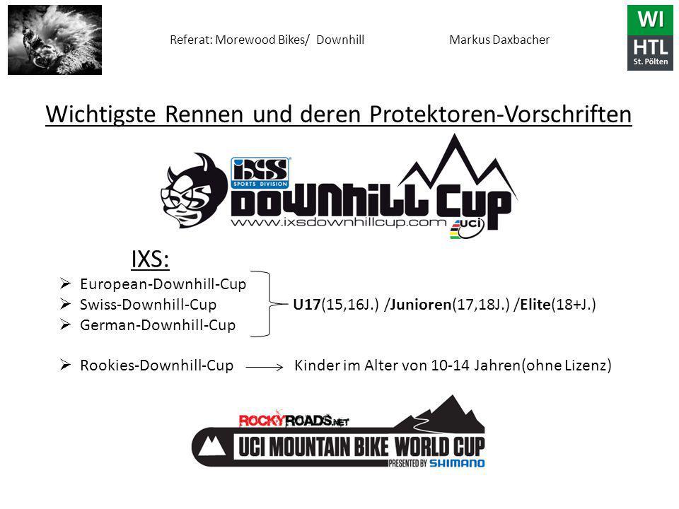 Referat: Morewood Bikes/ Downhill Markus Daxbacher Wichtigste Rennen und deren Protektoren-Vorschriften IXS:  European-Downhill-Cup  Swiss-Downhill-Cup U17(15,16J.) /Junioren(17,18J.) /Elite(18+J.)  German-Downhill-Cup  Rookies-Downhill-Cup Kinder im Alter von 10-14 Jahren(ohne Lizenz)