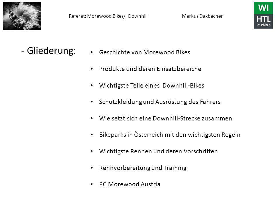 - Gliederung: Geschichte von Morewood Bikes Produkte und deren Einsatzbereiche Wichtigste Teile eines Downhill-Bikes Schutzkleidung und Ausrüstung des Fahrers Wie setzt sich eine Downhill-Strecke zusammen Bikeparks in Österreich mit den wichtigsten Regeln Wichtigste Rennen und deren Vorschriften Rennvorbereitung und Training RC Morewood Austria