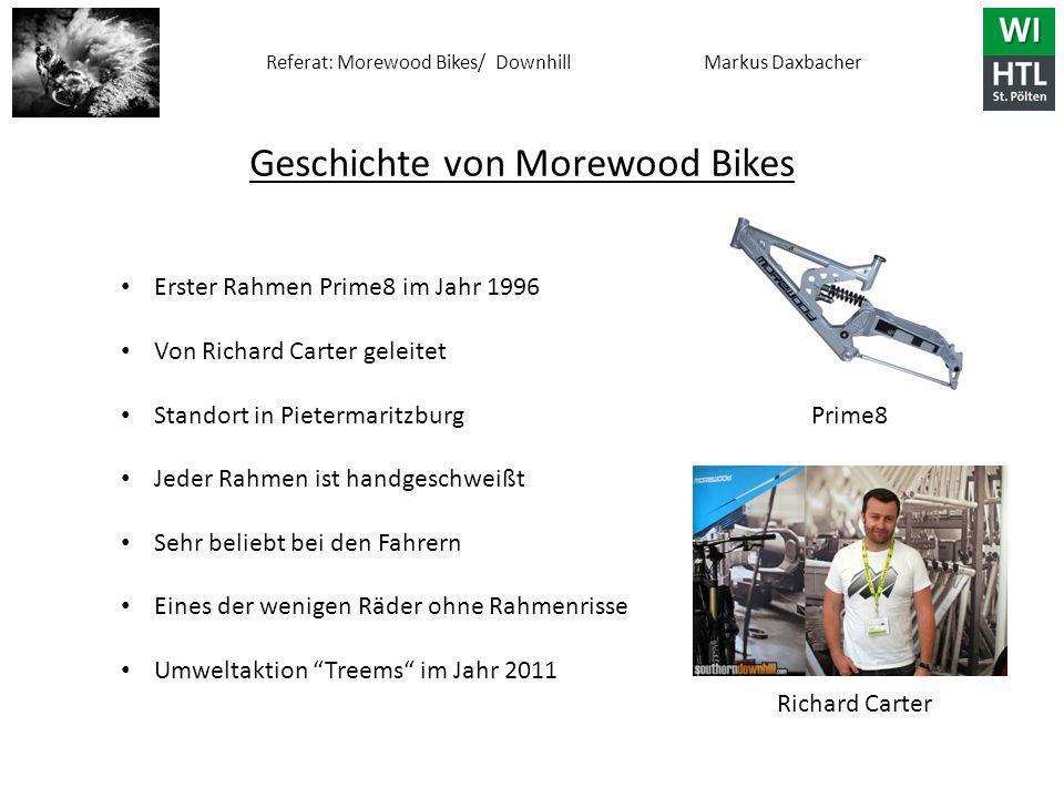 Referat: Morewood Bikes/ Downhill Markus Daxbacher Geschichte von Morewood Bikes Erster Rahmen Prime8 im Jahr 1996 Von Richard Carter geleitet Standort in Pietermaritzburg Jeder Rahmen ist handgeschweißt Sehr beliebt bei den Fahrern Eines der wenigen Räder ohne Rahmenrisse Umweltaktion Treems im Jahr 2011 Prime8 Richard Carter