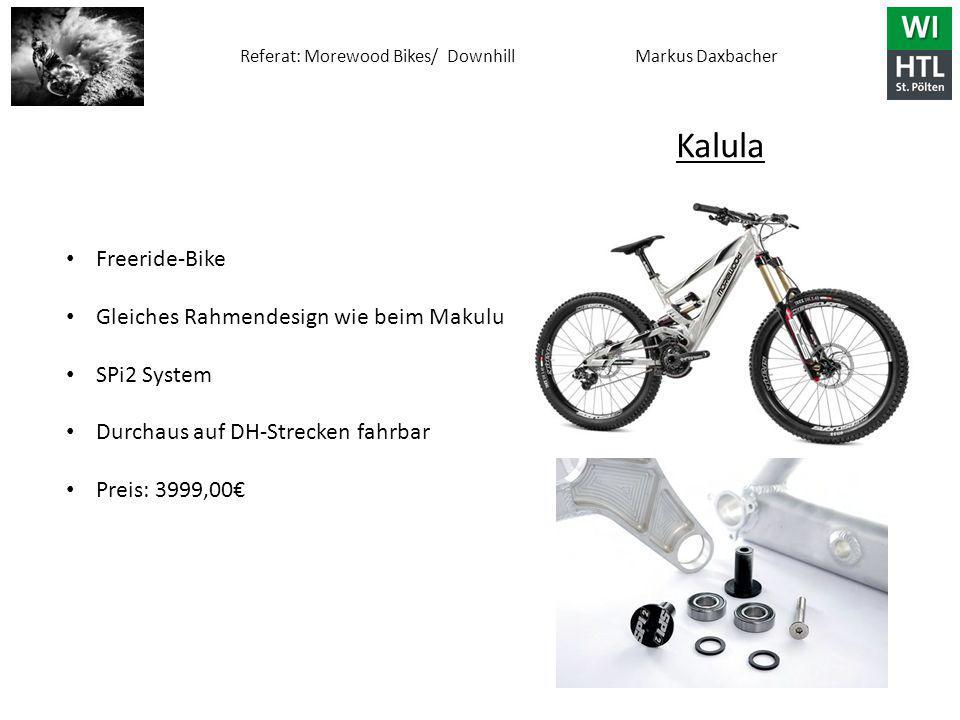 Referat: Morewood Bikes/ Downhill Markus Daxbacher Freeride-Bike Gleiches Rahmendesign wie beim Makulu SPi2 System Durchaus auf DH-Strecken fahrbar Preis: 3999,00€ Kalula