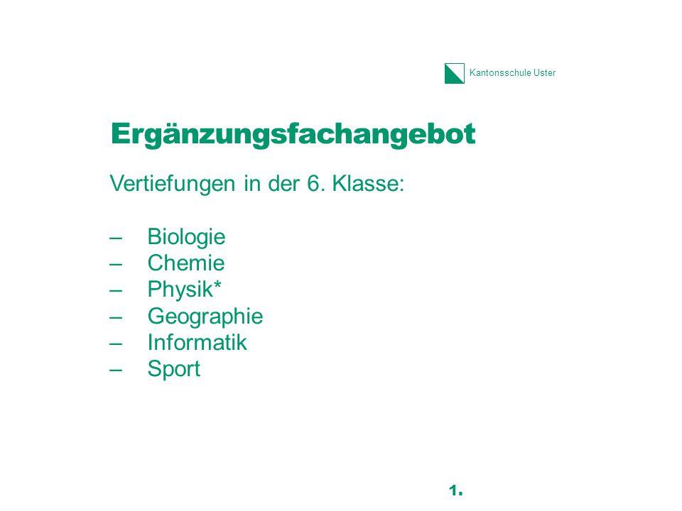 Kantonsschule Uster Ergänzungsfachangebot Vertiefungen in der 6. Klasse: –Biologie –Chemie –Physik* –Geographie –Informatik –Sport 13 1.