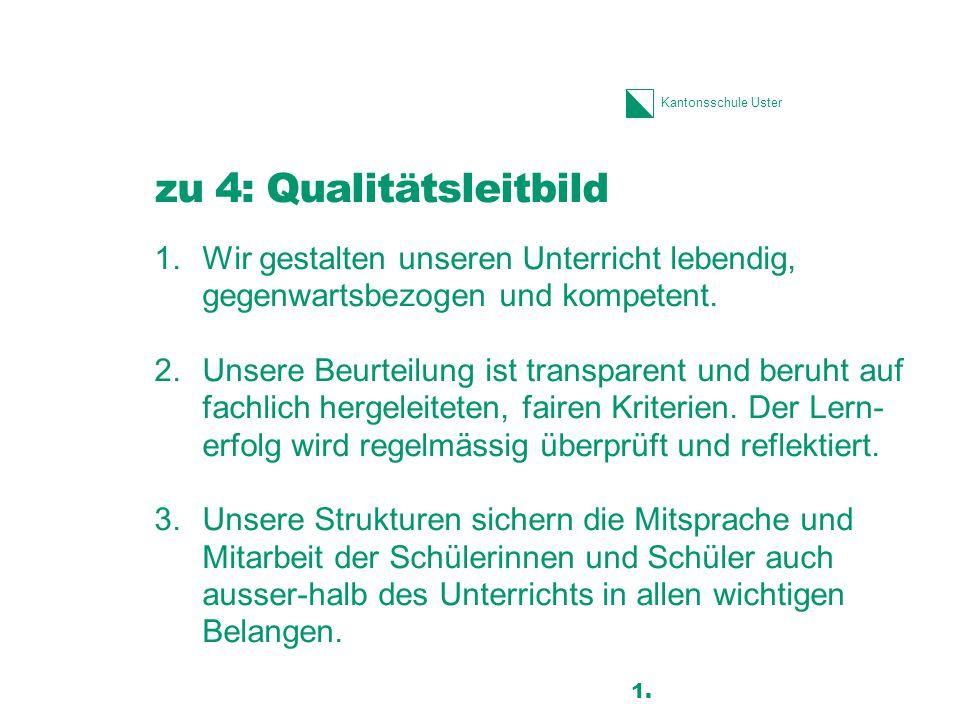 Kantonsschule Uster zu 4: Qualitätsleitbild 1.Wir gestalten unseren Unterricht lebendig, gegenwartsbezogen und kompetent. 2.Unsere Beurteilung ist tra