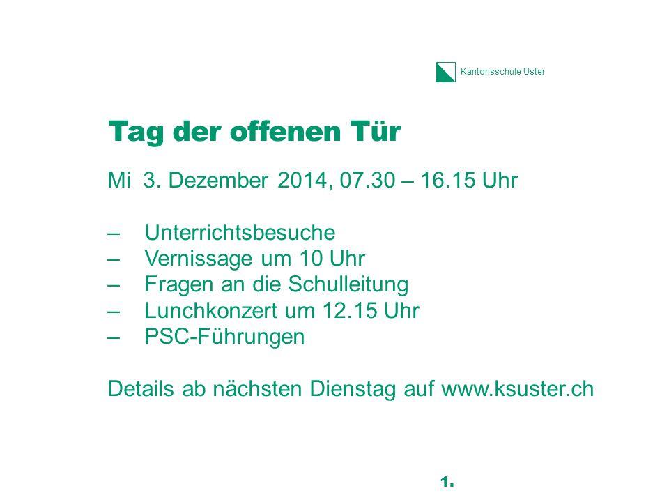 Kantonsschule Uster Tag der offenen Tür Mi 3. Dezember 2014, 07.30 – 16.15 Uhr –Unterrichtsbesuche –Vernissage um 10 Uhr –Fragen an die Schulleitung –