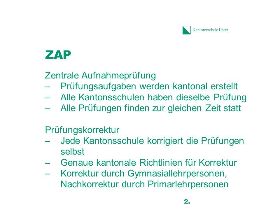 Kantonsschule Uster ZAP Zentrale Aufnahmeprüfung –Prüfungsaufgaben werden kantonal erstellt –Alle Kantonsschulen haben dieselbe Prüfung –Alle Prüfunge