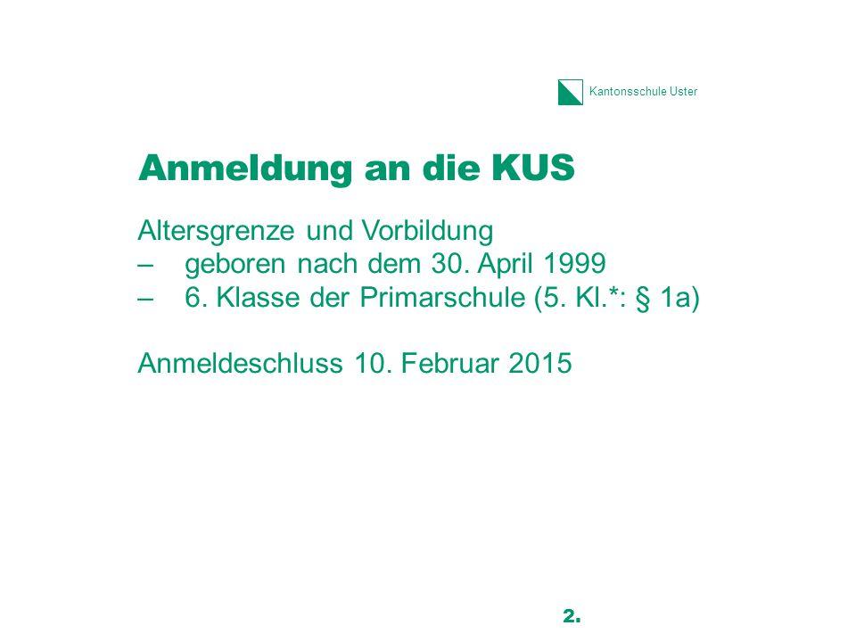 Kantonsschule Uster Anmeldung an die KUS Altersgrenze und Vorbildung –geboren nach dem 30. April 1999 –6. Klasse der Primarschule (5. Kl.*: § 1a) Anme