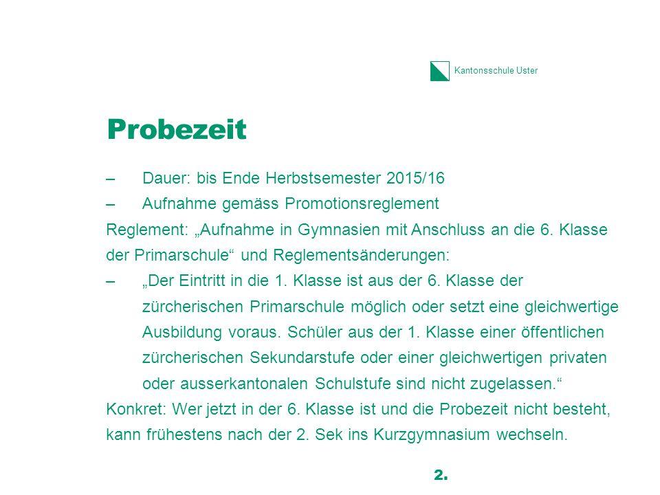 """Kantonsschule Uster Probezeit –Dauer: bis Ende Herbstsemester 2015/16 –Aufnahme gemäss Promotionsreglement Reglement: """"Aufnahme in Gymnasien mit Ansch"""