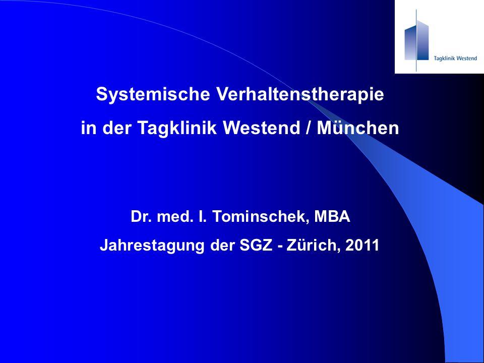 Systemische Verhaltenstherapie in der Tagklinik Westend / München Dr. med. I. Tominschek, MBA Jahrestagung der SGZ - Zürich, 2011