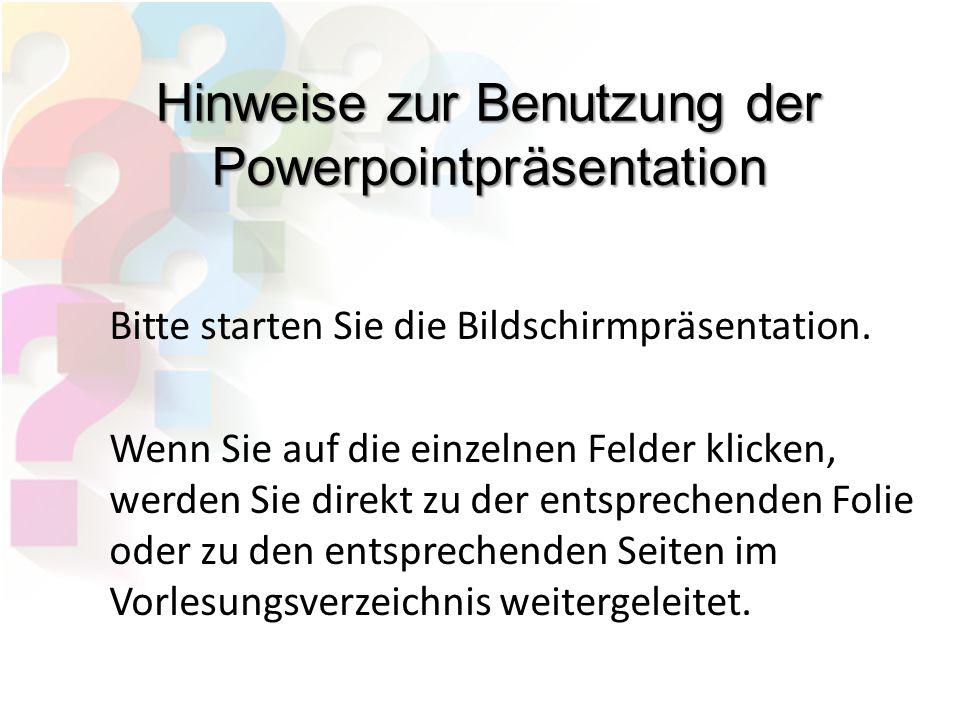 Hinweise zur Benutzung der Powerpointpräsentation Bitte starten Sie die Bildschirmpräsentation. Wenn Sie auf die einzelnen Felder klicken, werden Sie