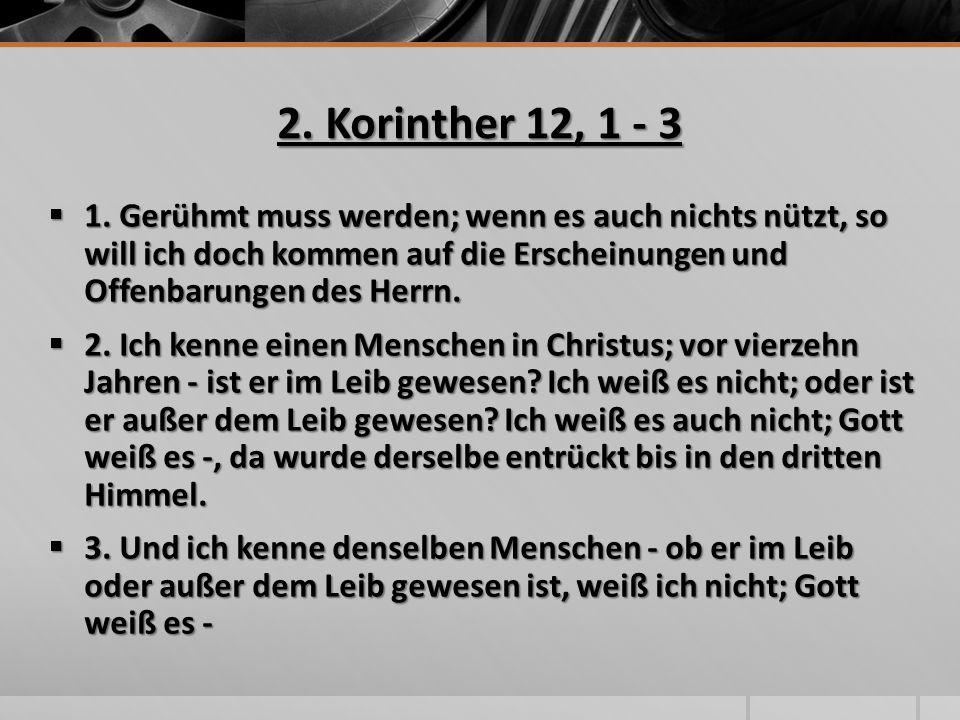 2. Korinther 12, 1 - 3  1. Gerühmt muss werden; wenn es auch nichts nützt, so will ich doch kommen auf die Erscheinungen und Offenbarungen des Herrn.