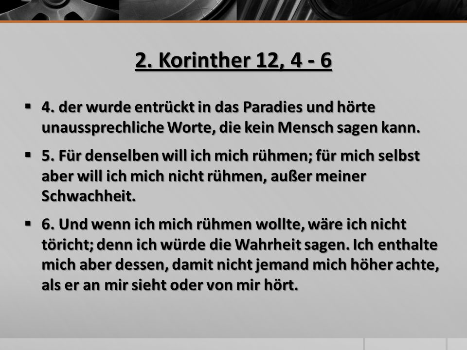 2. Korinther 12, 4 - 6  4. der wurde entrückt in das Paradies und hörte unaussprechliche Worte, die kein Mensch sagen kann.  5. Für denselben will i
