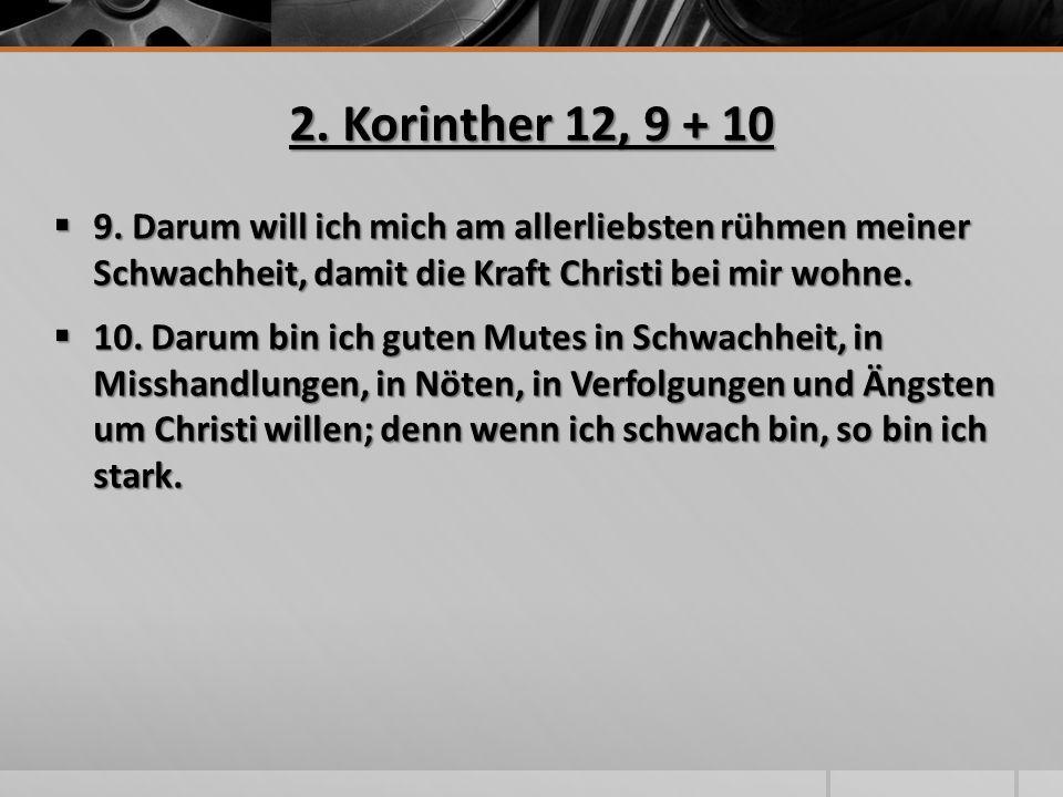 2. Korinther 12, 9 + 10  9. Darum will ich mich am allerliebsten rühmen meiner Schwachheit, damit die Kraft Christi bei mir wohne.  10. Darum bin ic