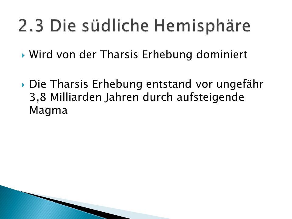  Wird von der Tharsis Erhebung dominiert  Die Tharsis Erhebung entstand vor ungefähr 3,8 Milliarden Jahren durch aufsteigende Magma