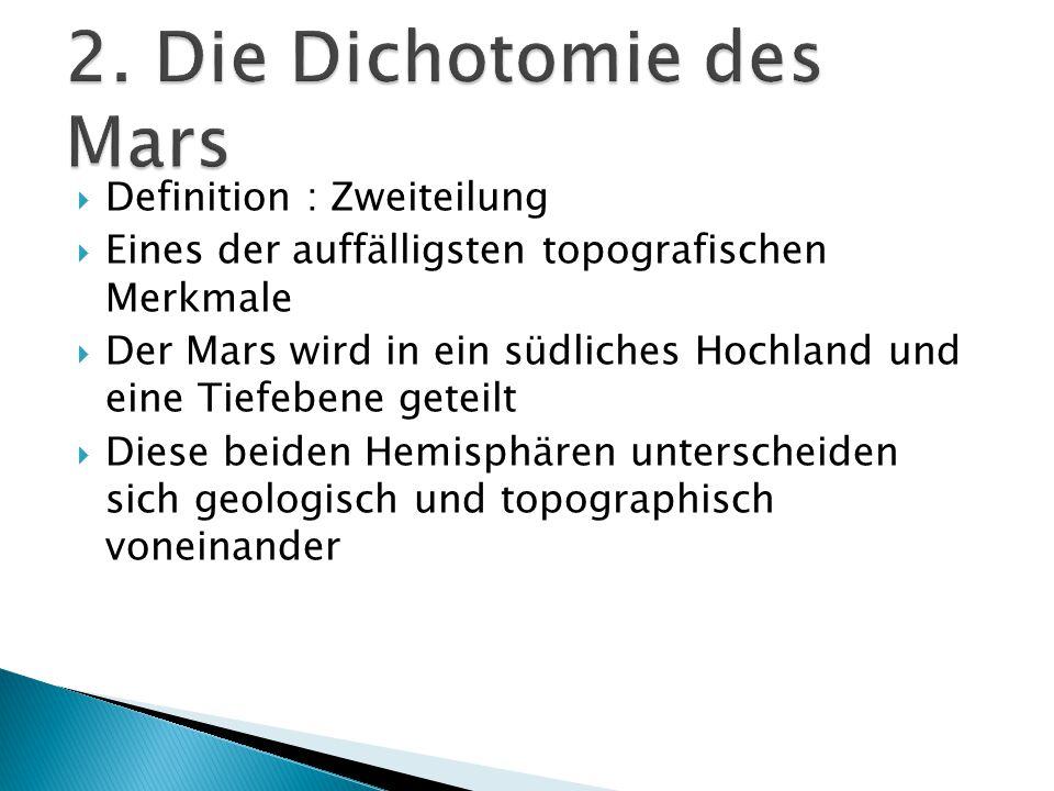  Definition : Zweiteilung  Eines der auffälligsten topografischen Merkmale  Der Mars wird in ein südliches Hochland und eine Tiefebene geteilt  Diese beiden Hemisphären unterscheiden sich geologisch und topographisch voneinander