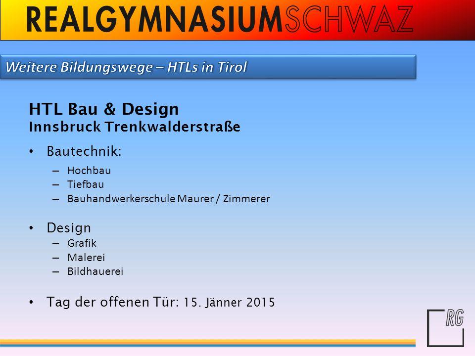 HTL Bau & Design Innsbruck Trenkwalderstraße Bautechnik: – Hochbau – Tiefbau – Bauhandwerkerschule Maurer / Zimmerer Design – Grafik – Malerei – Bildh
