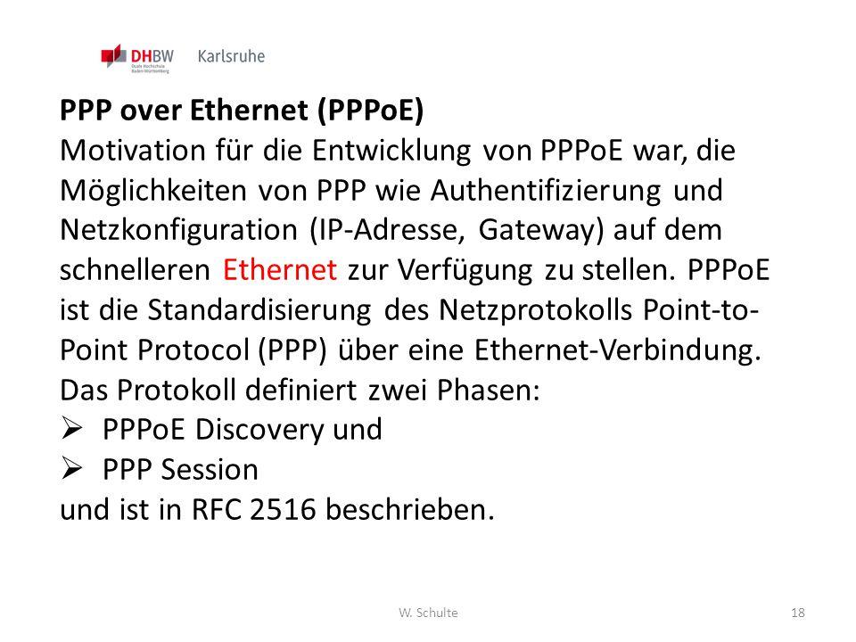 W. Schulte18 PPP over Ethernet (PPPoE) Motivation für die Entwicklung von PPPoE war, die Möglichkeiten von PPP wie Authentifizierung und Netzkonfigura