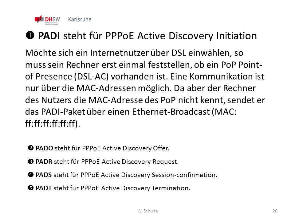 W. Schulte20  PADI steht für PPPoE Active Discovery Initiation Möchte sich ein Internetnutzer über DSL einwählen, so muss sein Rechner erst einmal fe